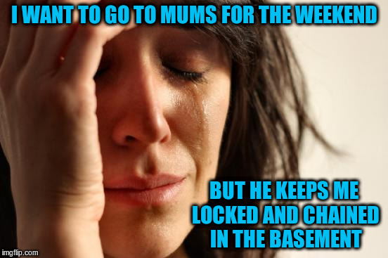 First World Problems Meme | I WANT TO GO TO MUMS FOR THE WEEKEND BUT HE KEEPS ME LOCKED AND CHAINED IN THE BASEMENT | image tagged in memes,first world problems | made w/ Imgflip meme maker