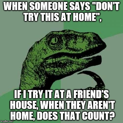 "Philosoraptor Meme | WHEN SOMEONE SAYS ""DON'T TRY THIS AT HOME"", IF I TRY IT AT A FRIEND'S HOUSE, WHEN THEY AREN'T HOME, DOES THAT COUNT? 