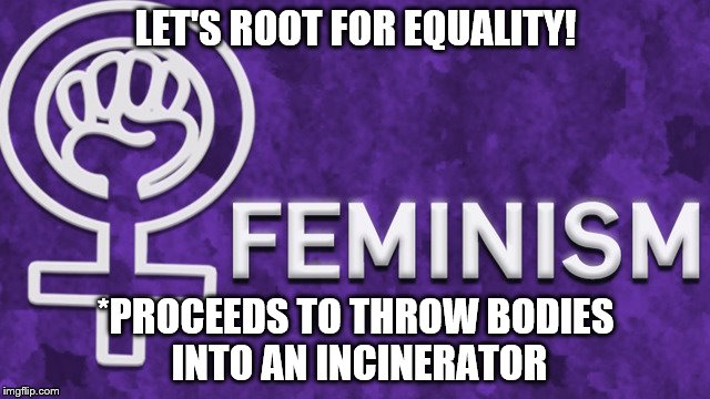 Feminism Poster | LET'S ROOT FOR EQUALITY! *PROCEEDS TO THROW BODIES INTO AN INCINERATOR | image tagged in dank memes,hypocritical feminist | made w/ Imgflip meme maker