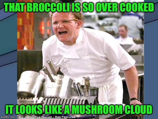 THAT BROCCOLI IS SO OVER COOKED IT LOOKS LIKE A MUSHROOM CLOUD | made w/ Imgflip meme maker