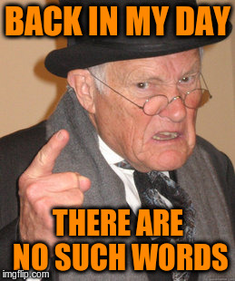 Back In My Day Meme | BACK IN MY DAY THERE ARE NO SUCH WORDS | image tagged in memes,back in my day | made w/ Imgflip meme maker