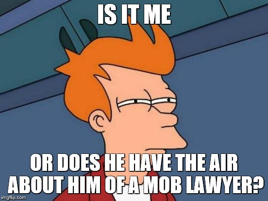 Futurama Fry Meme | IS IT ME OR DOES HE HAVE THE AIR ABOUT HIM OF A MOB LAWYER? | image tagged in memes,futurama fry | made w/ Imgflip meme maker