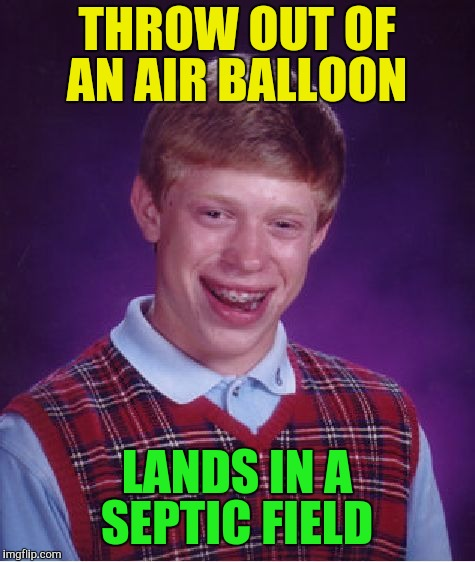 Bad Luck Brian Meme | THROW OUT OF AN AIR BALLOON LANDS IN A SEPTIC FIELD | image tagged in memes,bad luck brian | made w/ Imgflip meme maker