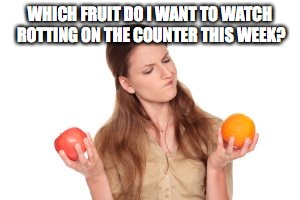 Wife fruit shopping | WHICH FRUIT DO I WANT TO WATCH ROTTING ON THE COUNTER THIS WEEK? | image tagged in rotting | made w/ Imgflip meme maker