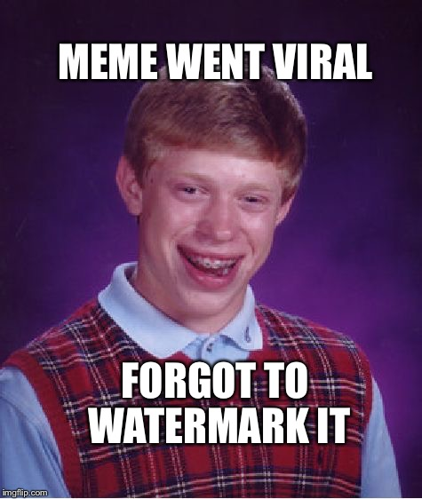 Bad Luck Brian Meme | MEME WENT VIRAL FORGOT TO WATERMARK IT | image tagged in memes,bad luck brian | made w/ Imgflip meme maker