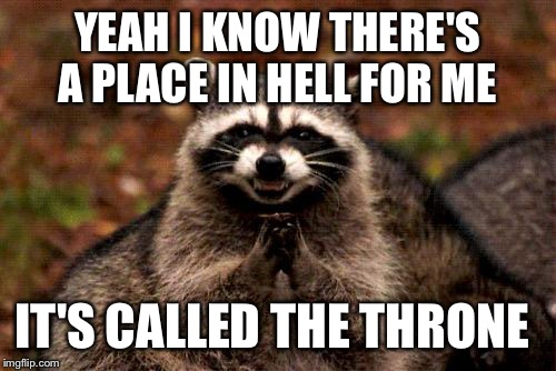 Evil Plotting Raccoon Meme | YEAH I KNOW THERE'S A PLACE IN HELL FOR ME IT'S CALLED THE THRONE | image tagged in memes,evil plotting raccoon | made w/ Imgflip meme maker