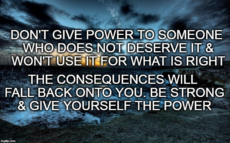 Be Strong | DON'T GIVE POWER TO SOMEONE WHO DOES NOT DESERVE IT & WON'T USE IT FOR WHAT IS RIGHT THE CONSEQUENCES WILL FALL BACK ONTO YOU. BE STRONG & G | image tagged in strength | made w/ Imgflip meme maker