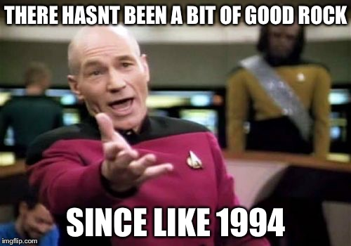 Picard Wtf Meme | THERE HASNT BEEN A BIT OF GOOD ROCK SINCE LIKE 1994 | image tagged in memes,picard wtf | made w/ Imgflip meme maker