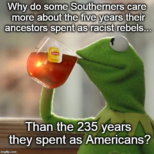 But That's None Of My Business |  Why do some Southerners care more about the five years their ancestors spent as racist rebels... Than the 235 years they spent as Americans? | image tagged in memes,but thats none of my business,kermit the frog,confederate flag,charlotte,white nationalism | made w/ Imgflip meme maker