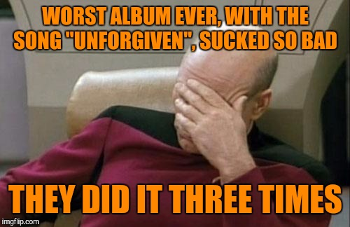 "Captain Picard Facepalm Meme | WORST ALBUM EVER, WITH THE SONG ""UNFORGIVEN"", SUCKED SO BAD THEY DID IT THREE TIMES 