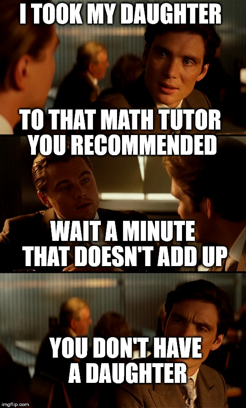 math | I TOOK MY DAUGHTER YOU DON'T HAVE A DAUGHTER TO THAT MATH TUTOR YOU RECOMMENDED WAIT A MINUTE THAT DOESN'T ADD UP | image tagged in inception,math teacher | made w/ Imgflip meme maker