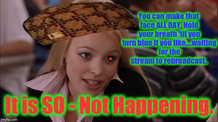 You can make that face ALL DAY. Hold your breath 'til you turn blue if you like....waiting for the stream to rebroadcast.. It is SO - Not Ha | made w/ Imgflip meme maker