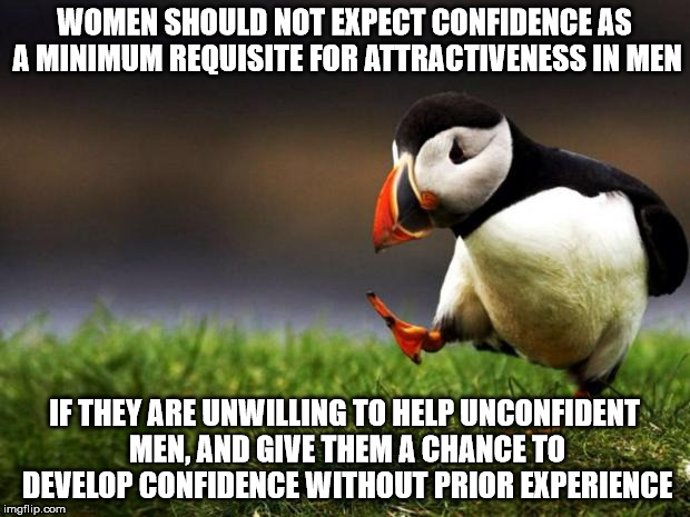 Unpopular Opinion Puffin Meme | WOMEN SHOULD NOT EXPECT CONFIDENCE AS A MINIMUM REQUISITE FOR ATTRACTIVENESS IN MEN IF THEY ARE UNWILLING TO HELP UNCONFIDENT MEN, AND GIVE  | image tagged in memes,unpopular opinion puffin | made w/ Imgflip meme maker