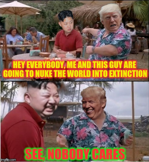 Nukes: Nobody Cares | HEY EVERYBODY, ME AND THIS GUY ARE GOING TO NUKE THE WORLD INTO EXTINCTION SEE, NOBODY CARES | image tagged in nukes nobody cares,memes | made w/ Imgflip meme maker