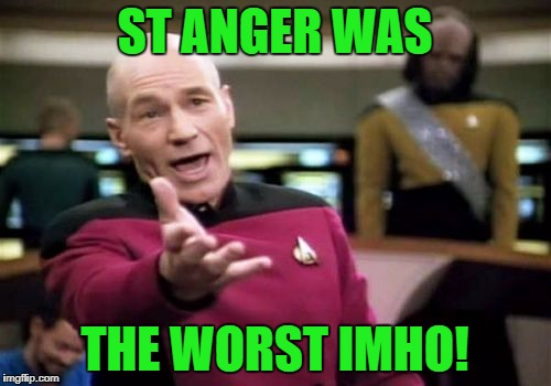 Picard Wtf Meme | ST ANGER WAS THE WORST IMHO! | image tagged in memes,picard wtf | made w/ Imgflip meme maker