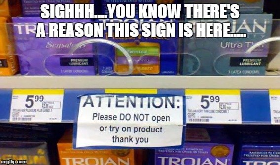 I kind of want to know the story here... | SIGHHH....YOU KNOW THERE'S A REASON THIS SIGN IS HERE..... | image tagged in condoms,stupid,funny signs | made w/ Imgflip meme maker