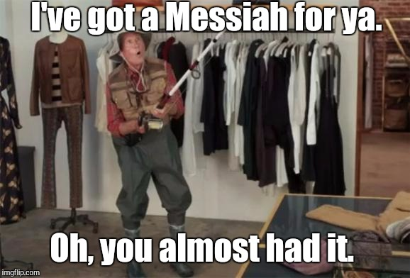I've got a Messiah for ya. Oh, you almost had it. | made w/ Imgflip meme maker