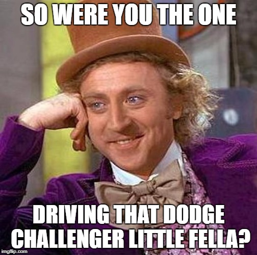 Creepy Condescending Wonka Meme | SO WERE YOU THE ONE DRIVING THAT DODGE CHALLENGER LITTLE FELLA? | image tagged in memes,creepy condescending wonka | made w/ Imgflip meme maker