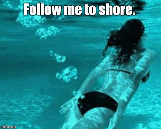 Follow me to shore. | made w/ Imgflip meme maker