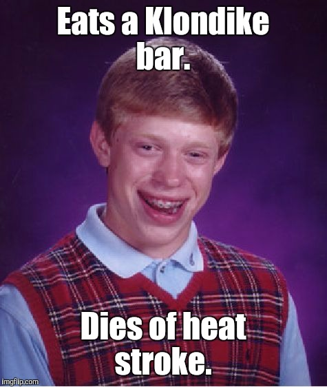 Bad Luck Brian Meme | Eats a Klondike bar. Dies of heat stroke. | image tagged in memes,bad luck brian | made w/ Imgflip meme maker