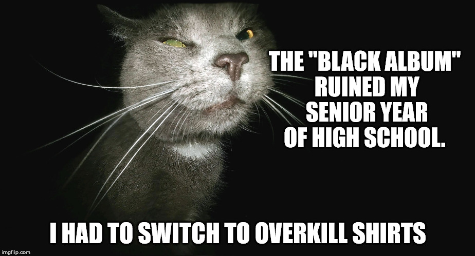 "Stalker Cat | THE ""BLACK ALBUM"" RUINED MY SENIOR YEAR OF HIGH SCHOOL. I HAD TO SWITCH TO OVERKILL SHIRTS 