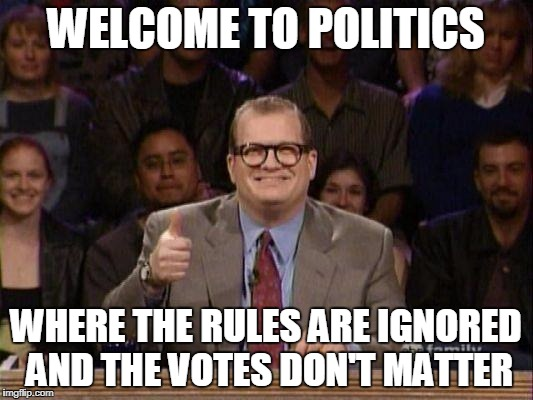 Who Voted For This Anyway | WELCOME TO POLITICS WHERE THE RULES ARE IGNORED AND THE VOTES DON'T MATTER | image tagged in drew carey | made w/ Imgflip meme maker