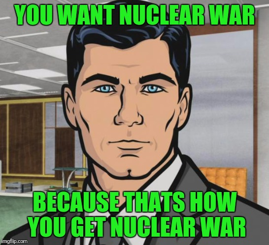 Archer Meme | YOU WANT NUCLEAR WAR BECAUSE THATS HOW YOU GET NUCLEAR WAR | image tagged in memes,archer | made w/ Imgflip meme maker