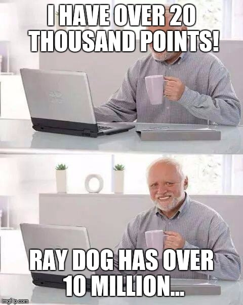 Hide the Pain IMGFlip User. | I HAVE OVER 20 THOUSAND POINTS! RAY DOG HAS OVER 10 MILLION... | image tagged in memes,hide the pain harold | made w/ Imgflip meme maker