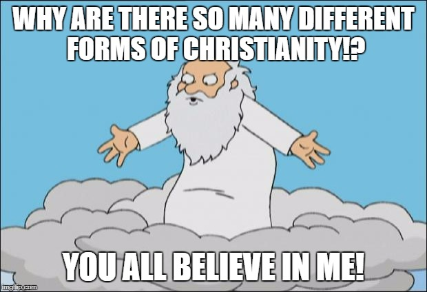 Angrygod | WHY ARE THERE SO MANY DIFFERENT FORMS OF CHRISTIANITY!? YOU ALL BELIEVE IN ME! | image tagged in angrygod,memes,so true memes,why,christianity | made w/ Imgflip meme maker