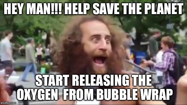 New age hippy | HEY MAN!!! HELP SAVE THE PLANET START RELEASING THE OXYGEN  FROM BUBBLE WRAP | image tagged in new age hippy | made w/ Imgflip meme maker