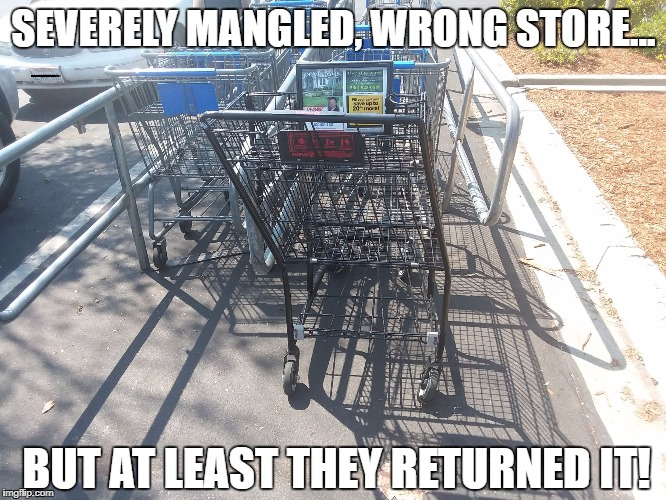 Sometimes I wonder about people! | SEVERELY MANGLED, WRONG STORE... BUT AT LEAST THEY RETURNED IT! | image tagged in shopping cart | made w/ Imgflip meme maker