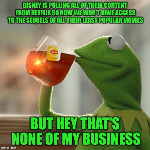 Noooooo, not Mulan 2 and Pocahontas 3 : (  | DISNEY IS PULLING ALL OF THEIR CONTENT FROM NETFLIX SO NOW WE WON'T HAVE ACCESS TO THE SEQUELS OF ALL THEIR LEAST POPULAR MOVIES BUT HEY THA | image tagged in memes,but thats none of my business,kermit the frog | made w/ Imgflip meme maker