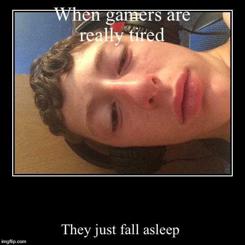 When gamers are really tired | They just fall asleep | image tagged in funny,demotivationals | made w/ Imgflip demotivational maker