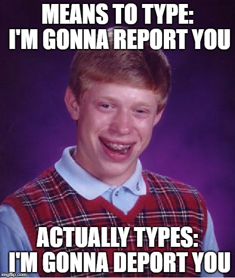 Bad Luck Brian Meme | MEANS TO TYPE: I'M GONNA REPORT YOU ACTUALLY TYPES: I'M GONNA DEPORT YOU | image tagged in memes,bad luck brian | made w/ Imgflip meme maker