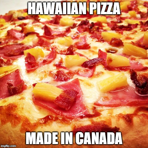 HAWAIIAN PIZZA MADE IN CANADA | image tagged in hawaiian pizza | made w/ Imgflip meme maker