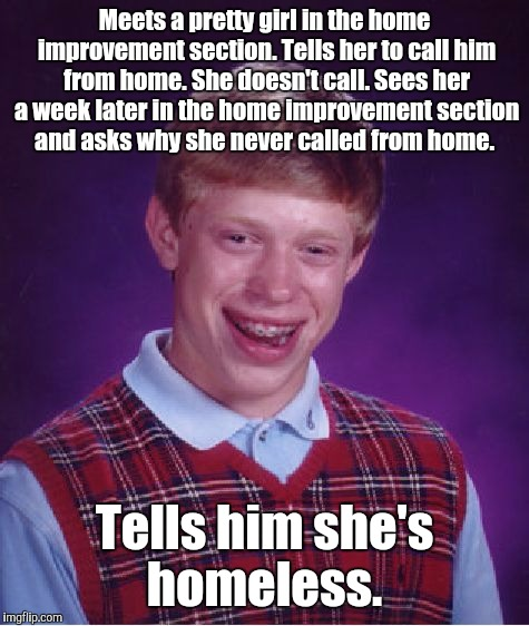 Bad Luck Brian Meme | Meets a pretty girl in the home improvement section. Tells her to call him from home. She doesn't call. Sees her a week later in the home im | image tagged in memes,bad luck brian | made w/ Imgflip meme maker
