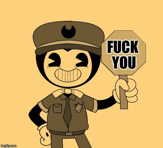 Officer Bendy | F**K YOU | image tagged in officer bendy | made w/ Imgflip meme maker