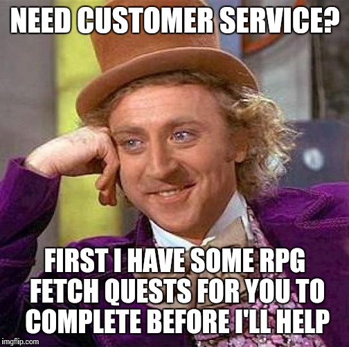 Creepy Condescending Wonka Meme | NEED CUSTOMER SERVICE? FIRST I HAVE SOME RPG FETCH QUESTS FOR YOU TO COMPLETE BEFORE I'LL HELP | image tagged in memes,creepy condescending wonka | made w/ Imgflip meme maker