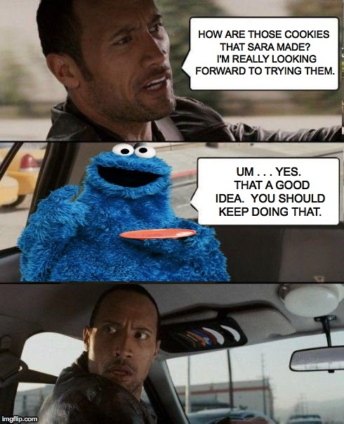 Getting the band back together Part V | HOW ARE THOSE COOKIES THAT SARA MADE?  I'M REALLY LOOKING FORWARD TO TRYING THEM. UM . . . YES.  THAT A GOOD IDEA.  YOU SHOULD KEEP DOING TH | image tagged in the rock driving,getting the band back together,kermit,cookie monster,memes | made w/ Imgflip meme maker
