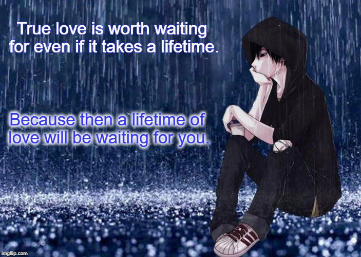 True love is worth waiting for even if it takes a lifetime. Because then a lifetime of love will be waiting for you. | image tagged in waiting | made w/ Imgflip meme maker
