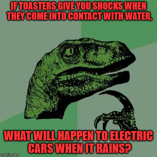 Are they waterproof? | IF TOASTERS GIVE YOU SHOCKS WHEN THEY COME INTO CONTACT WITH WATER, WHAT WILL HAPPEN TO ELECTRIC CARS WHEN IT RAINS? | image tagged in memes,philosoraptor,waterproof,electricity,electric cars,rain | made w/ Imgflip meme maker