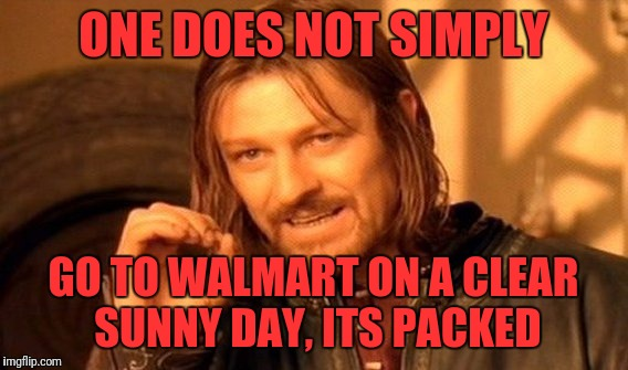 One Does Not Simply Meme | ONE DOES NOT SIMPLY GO TO WALMART ON A CLEAR SUNNY DAY, ITS PACKED | image tagged in memes,one does not simply | made w/ Imgflip meme maker