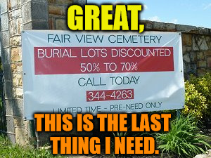 Burial lot ads - always the last thing you need | GREAT, THIS IS THE LAST THING I NEED. | image tagged in memes,burial lots,the last thing you need,ads | made w/ Imgflip meme maker