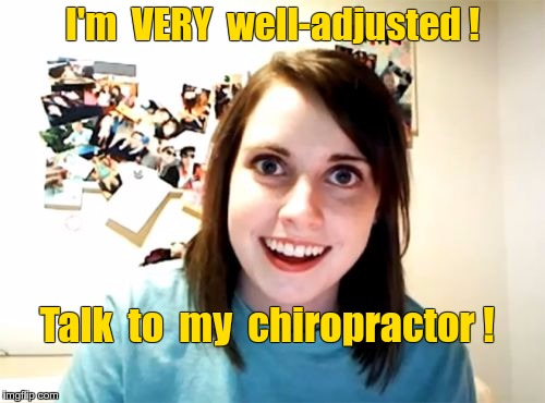 Overly Attached Girlfriend is WELL-adjusted | I'm  VERY  well-adjusted ! Talk  to  my  chiropractor ! | image tagged in memes,overly attached girlfriend,chiropractor,crazy girlfriend | made w/ Imgflip meme maker