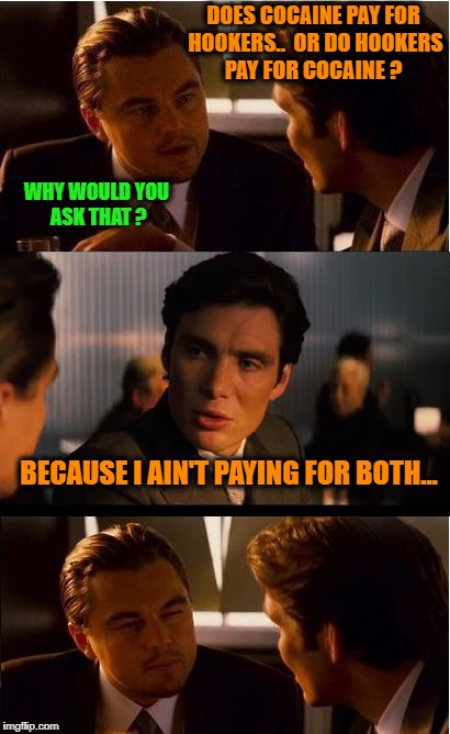 Inception Meme | DOES COCAINE PAY FOR HOOKERS..  OR DO HOOKERS PAY FOR COCAINE ? WHY WOULD YOU ASK THAT ? BECAUSE I AIN'T PAYING FOR BOTH... | image tagged in memes,inception,nsfw,cocaine,hookers | made w/ Imgflip meme maker