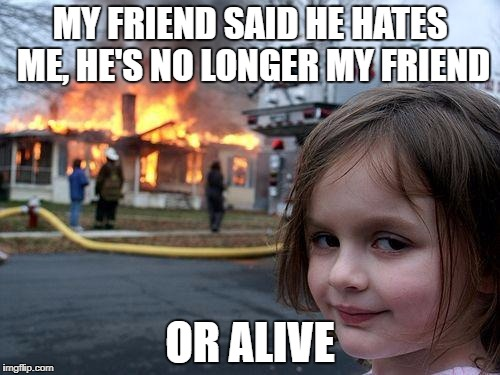 Disaster Girl Meme | MY FRIEND SAID HE HATES ME, HE'S NO LONGER MY FRIEND OR ALIVE | image tagged in memes,disaster girl | made w/ Imgflip meme maker