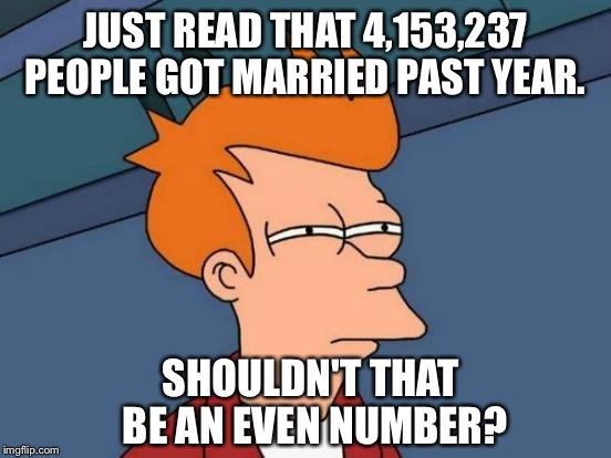 Futurama Fry Meme | JUST READ THAT 4,153,237 PEOPLE GOT MARRIED PAST YEAR. SHOULDN'T THAT BE AN EVEN NUMBER? | image tagged in memes,futurama fry | made w/ Imgflip meme maker