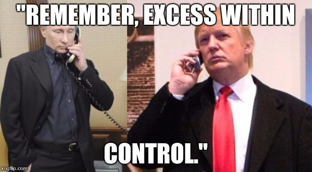 "Trump Putin phone call | ""REMEMBER, EXCESS WITHIN CONTROL."" 