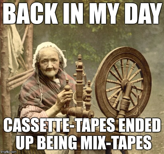 back in my mix |  BACK IN MY DAY; CASSETTE-TAPES ENDED UP BEING MIX-TAPES | image tagged in memes,funny,mixtape,mix,tape,cassette | made w/ Imgflip meme maker