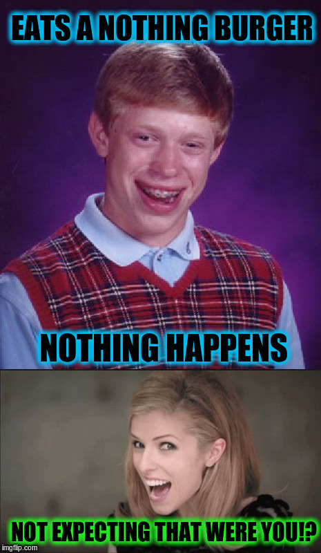 Nothing Brian | EATS A NOTHING BURGER NOTHING HAPPENS NOT EXPECTING THAT WERE YOU!? | image tagged in bad luck brian ana kendrick,memes,funny,nothing burger | made w/ Imgflip meme maker